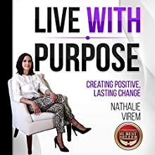 Live with Purpose: Creating Positive, Lasting Change Audiobook by Nathalie Virem Narrated by Nathalie Virem