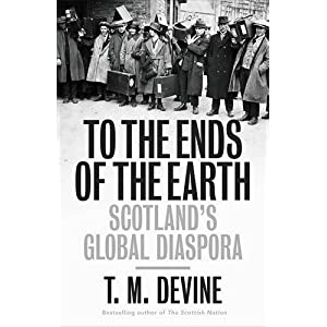 To the Ends of the Earth: Scotland's Global Diaspora, 1750-2010 (Allen Lane History)