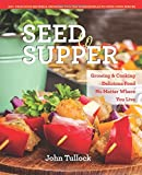 img - for Seed to Supper: Growing and Cooking Great Food No Matter Where You Live--100+ Delicious Recipes & Growing Tips for Windowsills to Wide Open Spaces book / textbook / text book
