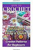 How To Crochet: 30 Super Easy & Quick Crochet Patterns For Beginners: (Crochet patterns, Crochet books, Crochet for beginners, Crochet for Dummies): ... Corner to Corner, Patterns, Stitches)