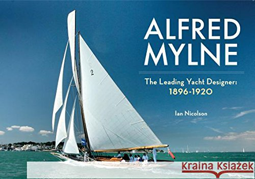 Alfred Mylne the Leading Yacht Designer: 1