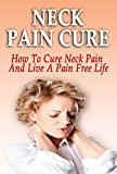 Neck Pain Cure: How To Cure Neck Pain And Live A Pain Free Life (Neck Pain Cure, Neck Pain, Neck Pain Relief, Neck Pain Treatment, Neck Pain Management, Neck Pain Exercises, Neck Pain Release)