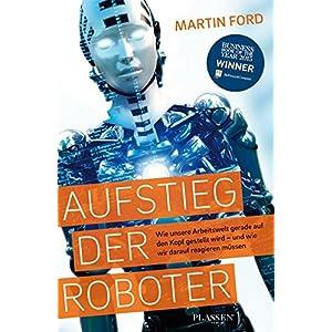 Aufstieg der Roboter: Wie unsere Arbeitswelt gerade auf den Kopf gestellt wird - und wie w