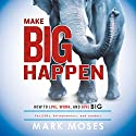 Make Big Happen: How to Live, Work, and Give Big Audiobook by Mark Moses Narrated by Mark Moses