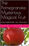 The Pomegranate:  Mysterious, Magical Fruit
