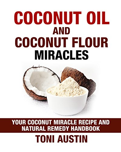 Coconut Oil and Coconut Flour Miracles (Paleo Ketogenic Recipes): Your Coconut Miracle Recipe and Natural Remedy Handbook (Ultimate Health and Healing Handbook) by Toni Austin