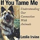 If You Tame Me: Understanding Our Connection with Animals Hörbuch von Leslie Irvine Gesprochen von: Anna Crowe