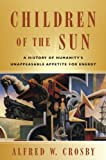 Children of the Sun: A History of Humanity's Unappeasable Appetite for Energy (0393059359) by Crosby, Alfred W.