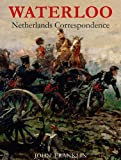 Waterloo Netherlands Correspondence: v. 1: Letters and Reports from Manuscript Sources (Waterloo 1815) (0956339328) by John Franklin
