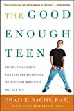 The Good Enough Teen: Raising Adolescents with Love and Acceptance (Despite How Impossible They Can Be)