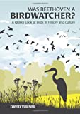 David Turner Was Beethoven a Birdwatcher?: A Bird's Eye History of the World