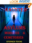 HAUNTED ASYLUMS, MORGUES & CEMETERIES...