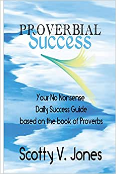 Proverbial Success: Your No Nonsense Guide To Success Based On The Book Of Proverbs