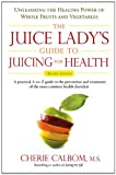 The Juice Ladys Guide To Juicing for Health: Unleashing the Healing Power of Whole Fruits and Vegetables Revised Edition