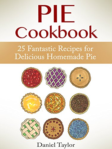 Pie Cookbook: 25 Fantastic Recipes for Delicious Homemade Pie (Pie Cookbook Book, Pie recipes, Pies) by Daniel Taylor