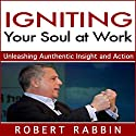 Igniting Your Soul at Work: Unleashing Authentic Insight and Action Audiobook by Robert Rabbin Narrated by Andrew Mulcare
