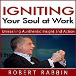 Igniting Your Soul at Work: Unleashing Authentic Insight and Action | Robert Rabbin