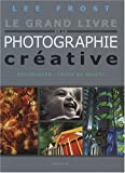 echange, troc Lee Frost - Le grand livre de la photographie créative