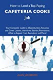 How to Land a Top-Paying Cafeteria cooks Job: Your Complete Guide to Opportunities, Resumes and Cover Letters, Interviews, Salaries, Promotions, What to Expect From Recruiters and More