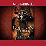 Dragon's Child: The King Arthur Trilogy, Book 1 (       UNABRIDGED) by M. K. Hume Narrated by Steven Crossley