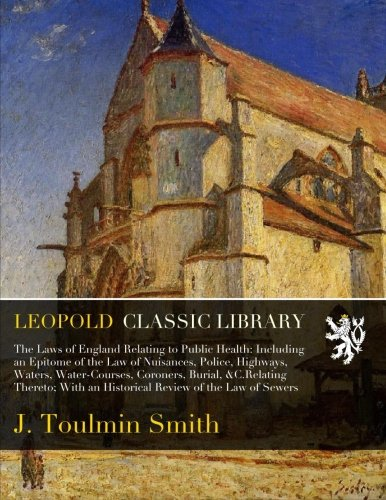 The Laws of England Relating to Public Health: Including an Epitome of the Law of Nuisances, Police, Highways, Waters, Water-Courses, Coroners, ... an Historical Review of the Law of Sewers PDF