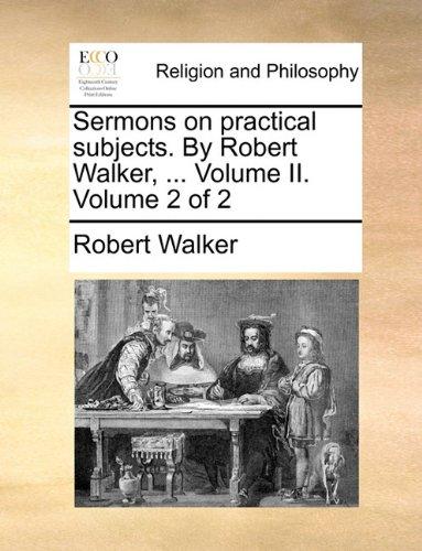Sermons on practical subjects. By Robert Walker, ... Volume II.  Volume 2 of 2
