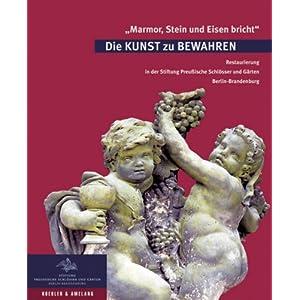 Marmor, Stein und Eisen bricht. Die Kunst zu Bewahren: Restaurierung in den Preussischen S