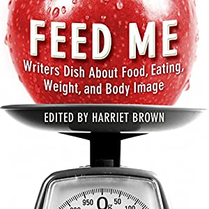 Feed Me!: Writers Dish About Food, Eating, Weight, and Body Image Audiobook
