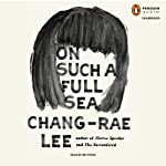 On Such a Full Sea: A Novel | Chang-rae Lee