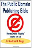 The Public Domain Publishing Bible: How to Create Royalty Income for Life, 2nd Updated Edition