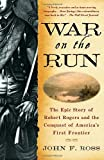 War on the Run: The Epic Story of Robert Rogers and the Conquest of America s First Frontier