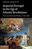 Gabriel Paquette Imperial Portugal in the Age of Atlantic Revolutions: The Luso-Brazilian World, c.1770-1850