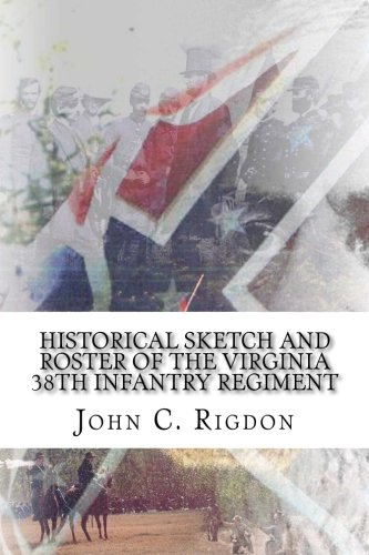 Historical Sketch and Roster of the Virginia 38th Infantry Regiment: Volume 2 (Virginia Regimental History Series)
