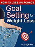 Goal Setting for Weight Loss (How to Lose 100 Pounds Book 3)