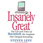 Insanely Great: The Life and Times of Macintosh, the Computer that Changed Everything | Steven Levy