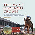 The Most Glorious Crown: The Story of America's Triple Crown Thoroughbreds from Sir Barton to Affirmed Audiobook by Marvin Drager Narrated by Kevin Stillwell
