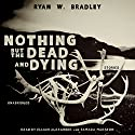 Nothing but the Dead and Dying Audiobook by Ryan W. Bradley Narrated by Elijah Alexander, Tamara Marston