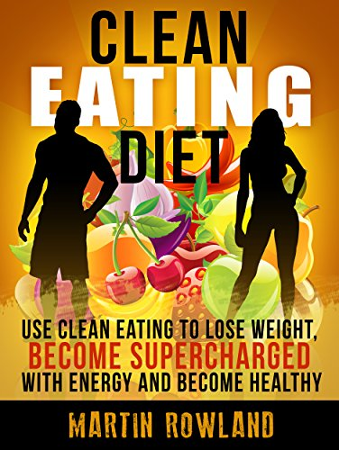 Clean Eating: Use Clean Eating To Lose Weight, Make Your Skin Glow, Become Supercharged With Energy And Be Immensely Healthy (Clean Eating Cookbook, Clean ... Recipes, Gluten Free, Smoothies Book 1) by Martin Rowland