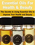 Essential Oils For Health & Beauty: The Secrets to Using Essential Oils to Improve Your Health and Beauty
