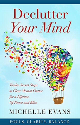 Declutter Your Mind: Twelve Secret Steps to Clear Mental Clutter for a Lifetime of Peace and Bliss