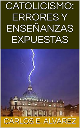CATOLICISMO: ERRORES Y ENSEÑANZAS EXPUESTAS