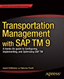 Transportation Management with SAP TM 9: A Hands-on Guide to Configuring, Implementing, and Optimizing SAP TM