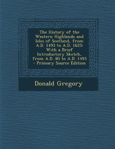 The History of the Western Highlands and Isles of Scotland, from A.D. 1493 to A.D. 1625: With a Brief Introductory Sketch, from A.D. 80 to A.D. 1493 -