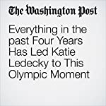 Everything in the past Four Years Has Led Katie Ledecky to This Olympic Moment | Dave Sheinin