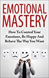 img - for Emotional Mastery - How To Control Your Emotions, Be Happy And Behave The Way You Want (Bonus Video Included FREE) (Emotional Intelligence, How To Manage ... Emotions, Emotional Management, Be Happy) book / textbook / text book