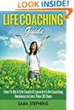 Life Coaching Guide: How to Be A Life Coach & Launch A Life Coaching Business In Less Than 30 Days (Life Coaching, Life Coaching For Women, Life Coaching Training) (Volume 1)