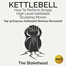 Kettlebell: How to Perform Simple, High Level Kettlebell Sculpting Moves: Top 30 Express Kettlebell Workouts Revealed!: The Blokehead Success Series (       UNABRIDGED) by The Blokehead Narrated by Chris Brinkley
