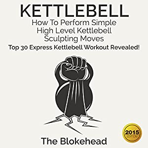 Kettlebell: How to Perform Simple, High Level Kettlebell Sculpting Moves: Top 30 Express Kettlebell Workouts Revealed! Audiobook