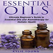 Essential Oils: Ultimate Beginner's Guide to Essential Oils and Aromatherapy for Holistic Health Audiobook by Kylie Young Narrated by Sheila Book