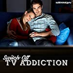Switch Off TV Addiction: Channel Your Energies Elsewhere with Subliminal Messages |  Subliminal Guru